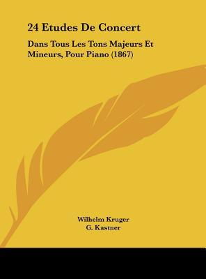 24 Etudes de Concert: Dans Tous Les Tons Majeurs Et Mineurs, Pour Piano (1867) by Kruger, Wilhelm/ Kastner, G. [Hardcover]